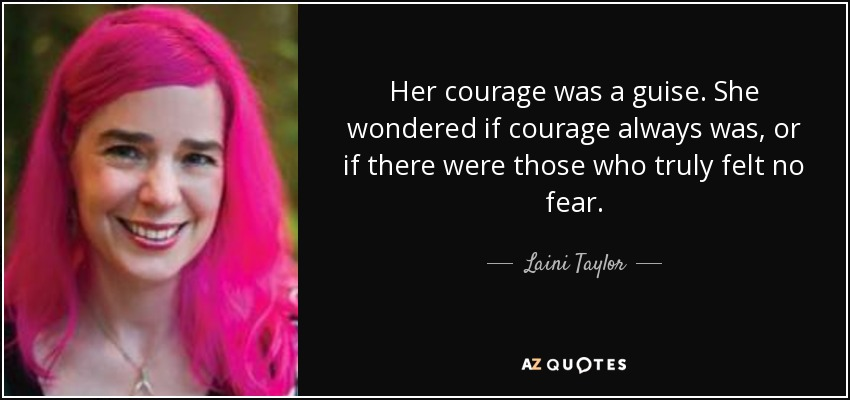 Her courage was a guise. She wondered if courage always was, or if there were those who truly felt no fear. - Laini Taylor