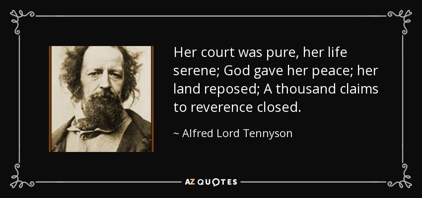 Her court was pure, her life serene; God gave her peace; her land reposed; A thousand claims to reverence closed. - Alfred Lord Tennyson