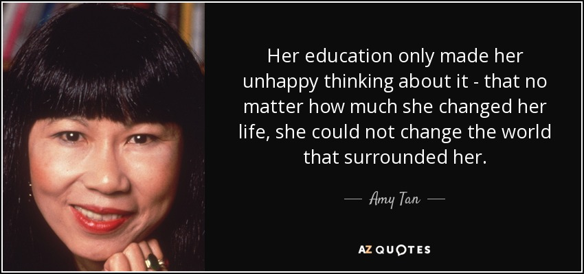 Her education only made her unhappy thinking about it - that no matter how much she changed her life, she could not change the world that surrounded her. - Amy Tan