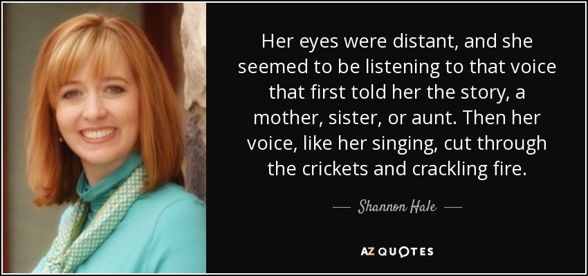 Her eyes were distant, and she seemed to be listening to that voice that first told her the story, a mother, sister, or aunt. Then her voice, like her singing, cut through the crickets and crackling fire. - Shannon Hale