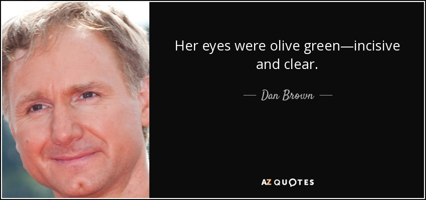 Her eyes were olive green―incisive and clear. - Dan Brown
