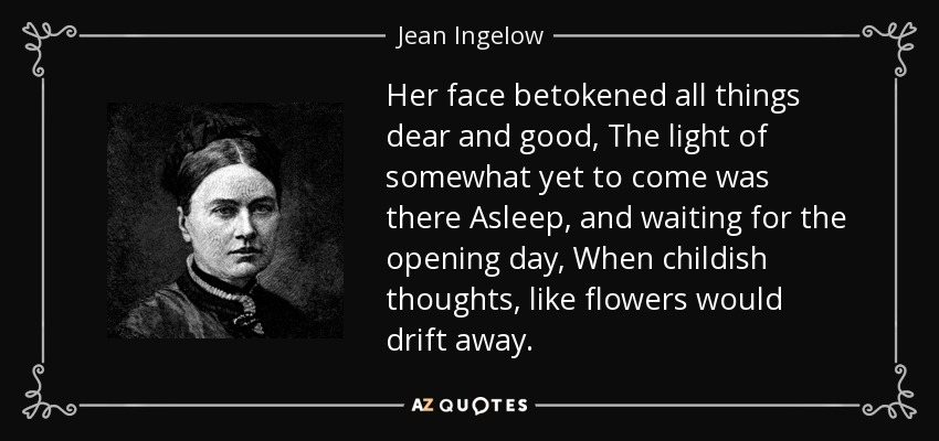 Her face betokened all things dear and good, The light of somewhat yet to come was there Asleep, and waiting for the opening day, When childish thoughts, like flowers would drift away. - Jean Ingelow