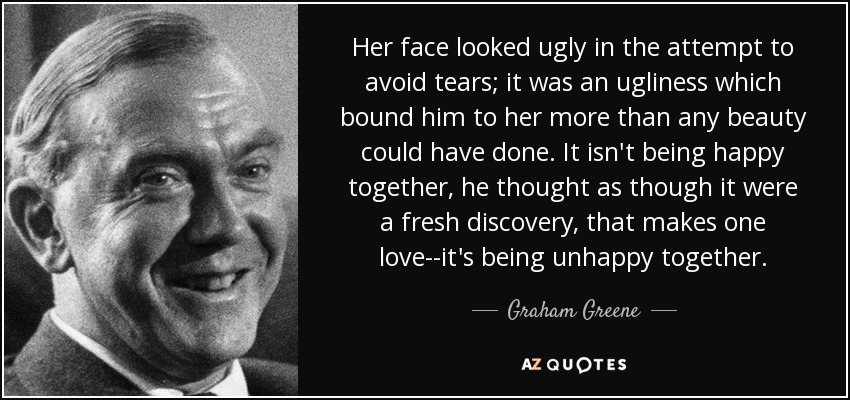 Her face looked ugly in the attempt to avoid tears; it was an ugliness which bound him to her more than any beauty could have done. It isn't being happy together, he thought as though it were a fresh discovery, that makes one love--it's being unhappy together. - Graham Greene