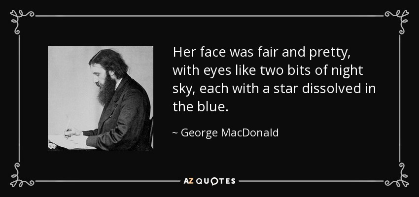 Her face was fair and pretty, with eyes like two bits of night sky, each with a star dissolved in the blue. - George MacDonald