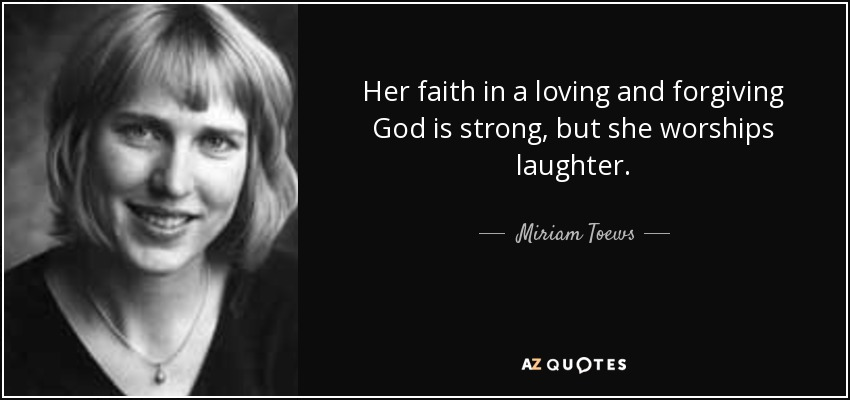 Her faith in a loving and forgiving God is strong, but she worships laughter. - Miriam Toews