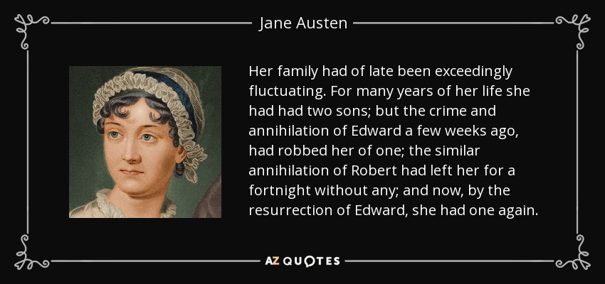Her family had of late been exceedingly fluctuating. For many years of her life she had had two sons; but the crime and annihilation of Edward a few weeks ago, had robbed her of one; the similar annihilation of Robert had left her for a fortnight without any; and now, by the resurrection of Edward, she had one again. - Jane Austen