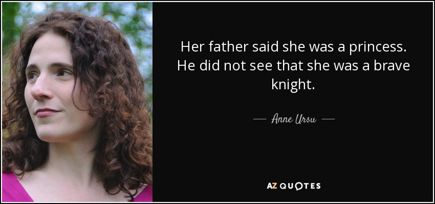Her father said she was a princess. He did not see that she was a brave knight. - Anne Ursu