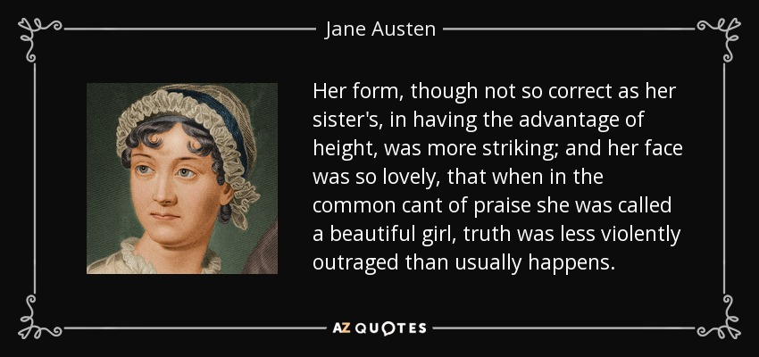 Her form, though not so correct as her sister's, in having the advantage of height, was more striking; and her face was so lovely, that when in the common cant of praise she was called a beautiful girl, truth was less violently outraged than usually happens. - Jane Austen