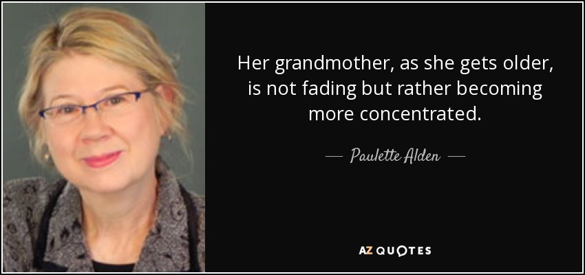 Her grandmother, as she gets older, is not fading but rather becoming more concentrated. - Paulette Alden