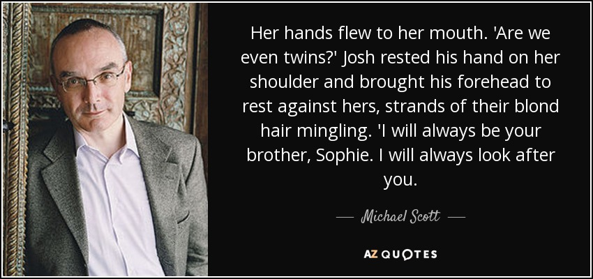 Her hands flew to her mouth. 'Are we even twins?' Josh rested his hand on her shoulder and brought his forehead to rest against hers, strands of their blond hair mingling. 'I will always be your brother, Sophie. I will always look after you. - Michael Scott