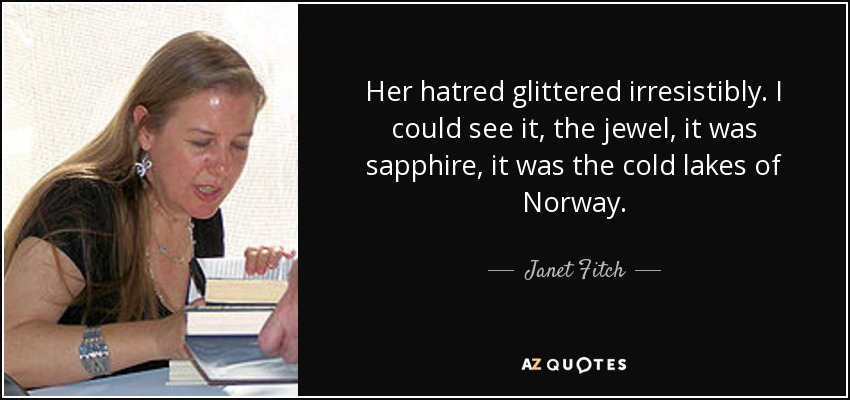 Her hatred glittered irresistibly. I could see it, the jewel, it was sapphire, it was the cold lakes of Norway. - Janet Fitch