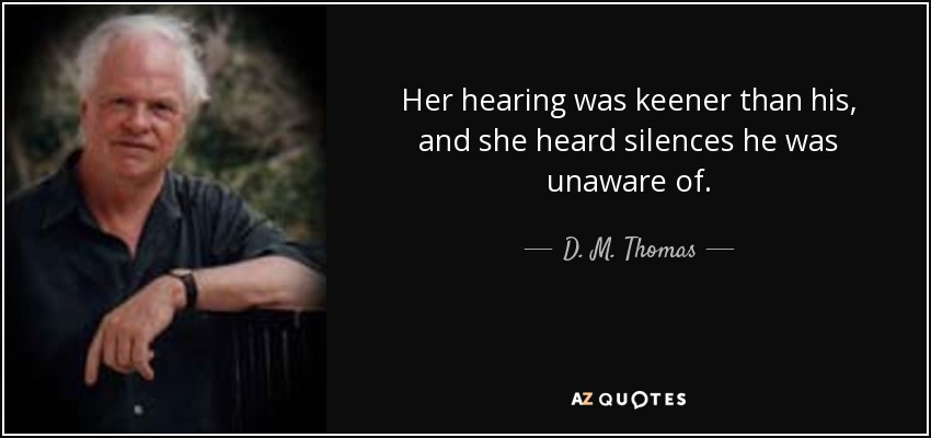 Her hearing was keener than his, and she heard silences he was unaware of. - D. M. Thomas