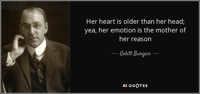 Her heart is older than her head; yea, her emotion is the mother of her reason - Gelett Burgess