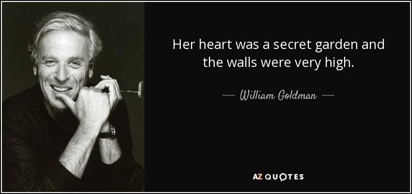 Her heart was a secret garden and the walls were very high. - William Goldman