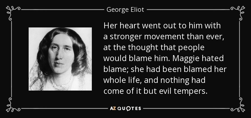Her heart went out to him with a stronger movement than ever, at the thought that people would blame him. Maggie hated blame; she had been blamed her whole life, and nothing had come of it but evil tempers. - George Eliot