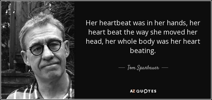 Her heartbeat was in her hands, her heart beat the way she moved her head, her whole body was her heart beating. - Tom Spanbauer