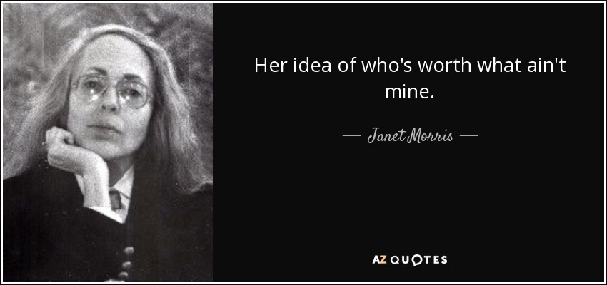 Her idea of who's worth what ain't mine. - Janet Morris