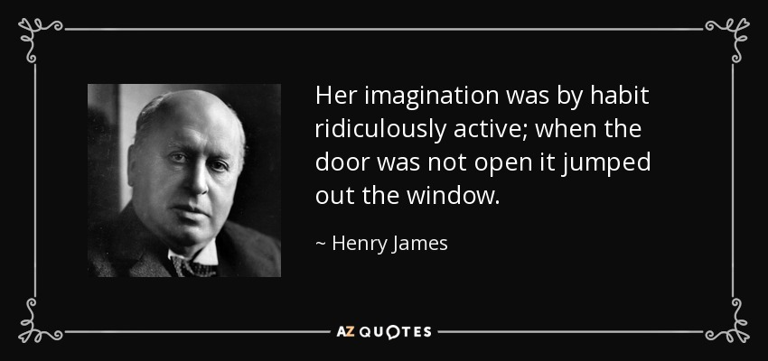 Her imagination was by habit ridiculously active; when the door was not open it jumped out the window. - Henry James