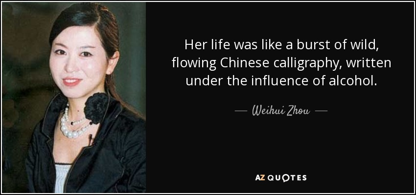 Her life was like a burst of wild, flowing Chinese calligraphy, written under the influence of alcohol. - Weihui Zhou