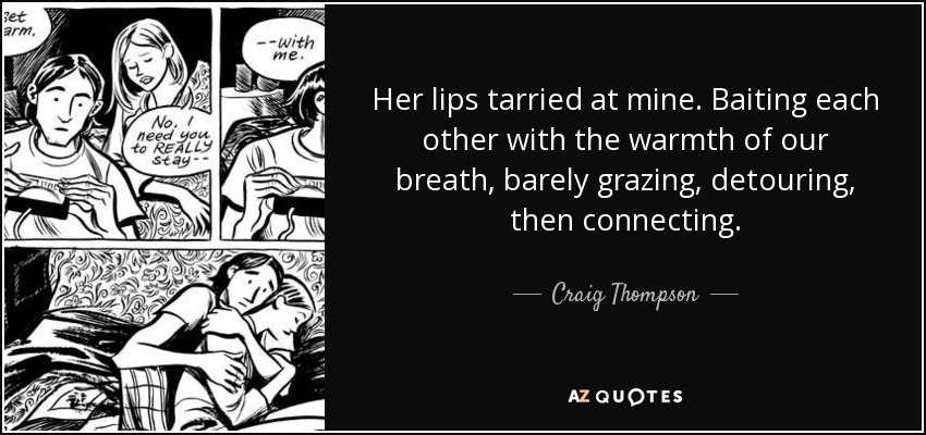 Her lips tarried at mine. Baiting each other with the warmth of our breath, barely grazing, detouring, then connecting. - Craig Thompson