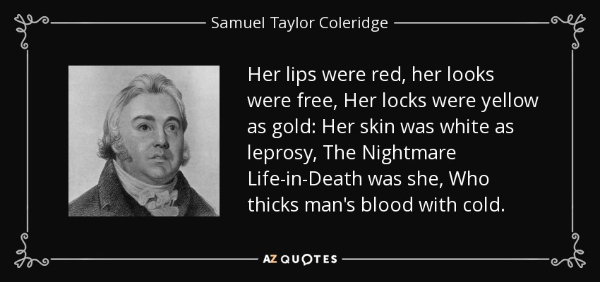 Her lips were red, her looks were free, Her locks were yellow as gold: Her skin was white as leprosy, The Nightmare Life-in-Death was she, Who thicks man's blood with cold. - Samuel Taylor Coleridge
