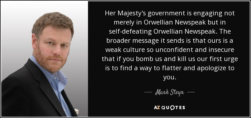 Her Majesty's government is engaging not merely in Orwellian Newspeak but in self-defeating Orwellian Newspeak. The broader message it sends is that ours is a weak culture so unconfident and insecure that if you bomb us and kill us our first urge is to find a way to flatter and apologize to you. - Mark Steyn