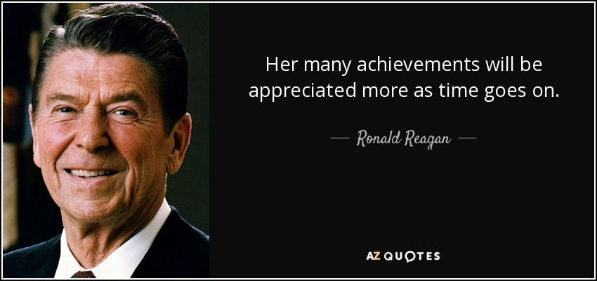 Her many achievements will be appreciated more as time goes on. - Ronald Reagan