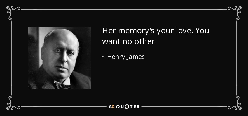 Her memory's your love. You want no other. - Henry James