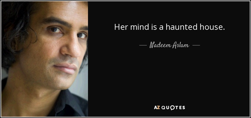 Her mind is a haunted house. - Nadeem Aslam