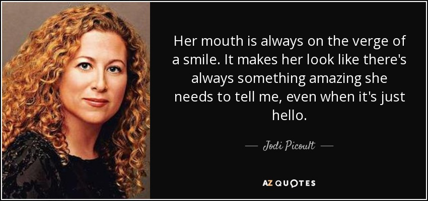 Her mouth is always on the verge of a smile. It makes her look like there's always something amazing she needs to tell me, even when it's just hello. - Jodi Picoult