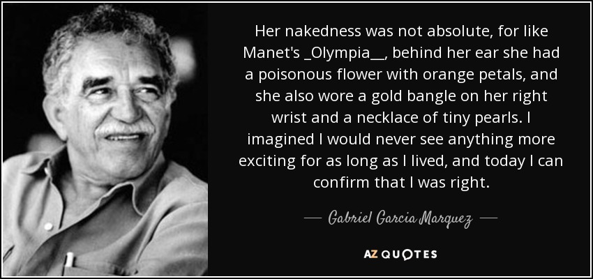 Her nakedness was not absolute, for like Manet's _Olympia__, behind her ear she had a poisonous flower with orange petals, and she also wore a gold bangle on her right wrist and a necklace of tiny pearls. I imagined I would never see anything more exciting for as long as I lived, and today I can confirm that I was right. - Gabriel Garcia Marquez