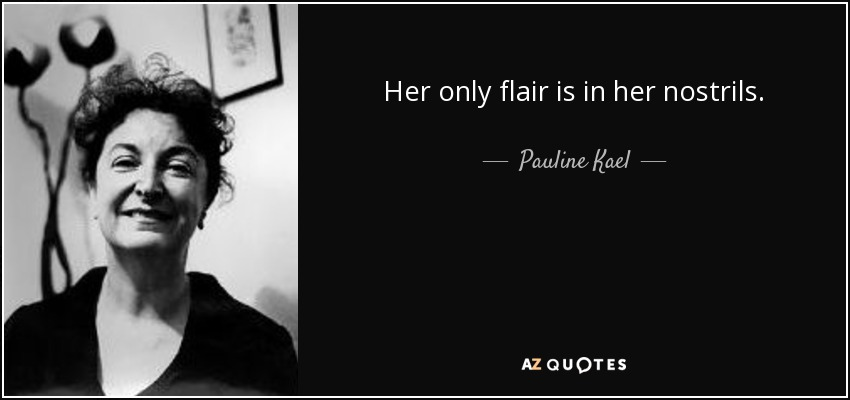 Her only flair is in her nostrils. - Pauline Kael