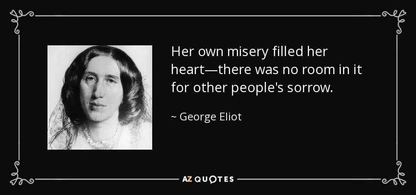 Her own misery filled her heart—there was no room in it for other people's sorrow. - George Eliot