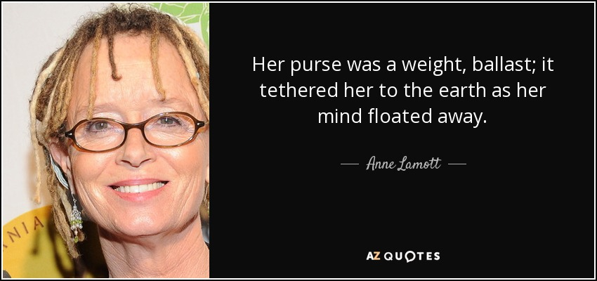 Her purse was a weight, ballast; it tethered her to the earth as her mind floated away. - Anne Lamott