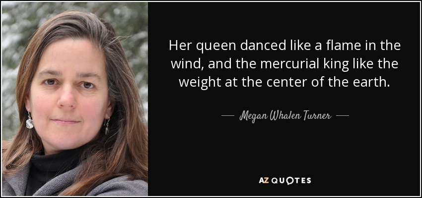 Her queen danced like a flame in the wind, and the mercurial king like the weight at the center of the earth. - Megan Whalen Turner