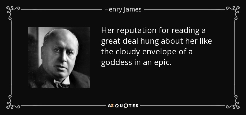 Her reputation for reading a great deal hung about her like the cloudy envelope of a goddess in an epic. - Henry James