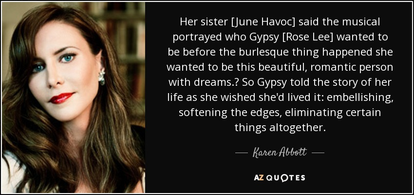Her sister [June Havoc] said the musical portrayed who Gypsy [Rose Lee] wanted to be before the burlesque thing happened she wanted to be this beautiful, romantic person with dreams. So Gypsy told the story of her life as she wished she'd lived it: embellishing, softening the edges, eliminating certain things altogether. - Karen Abbott