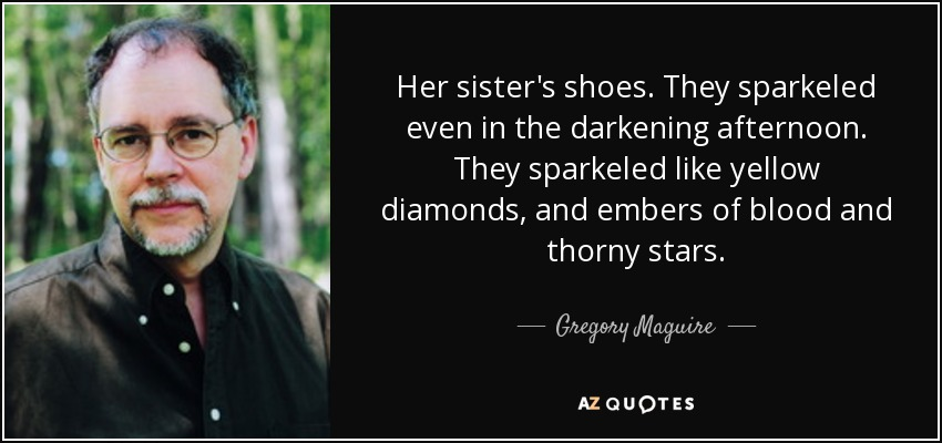 Her sister's shoes. They sparkeled even in the darkening afternoon. They sparkeled like yellow diamonds, and embers of blood and thorny stars. - Gregory Maguire