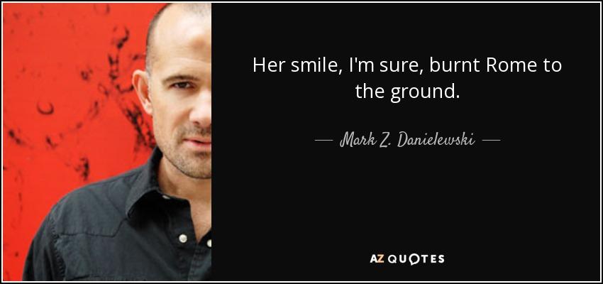 Her smile, I'm sure, burnt Rome to the ground. - Mark Z. Danielewski