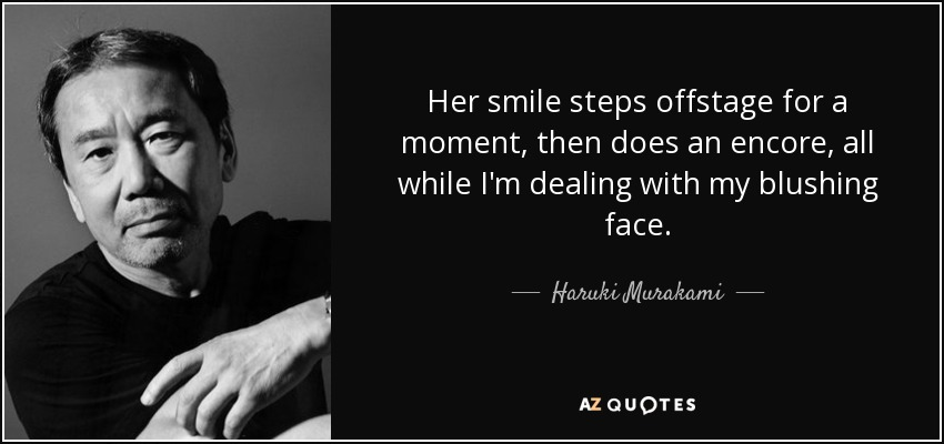 Her smile steps offstage for a moment, then does an encore, all while I'm dealing with my blushing face. - Haruki Murakami