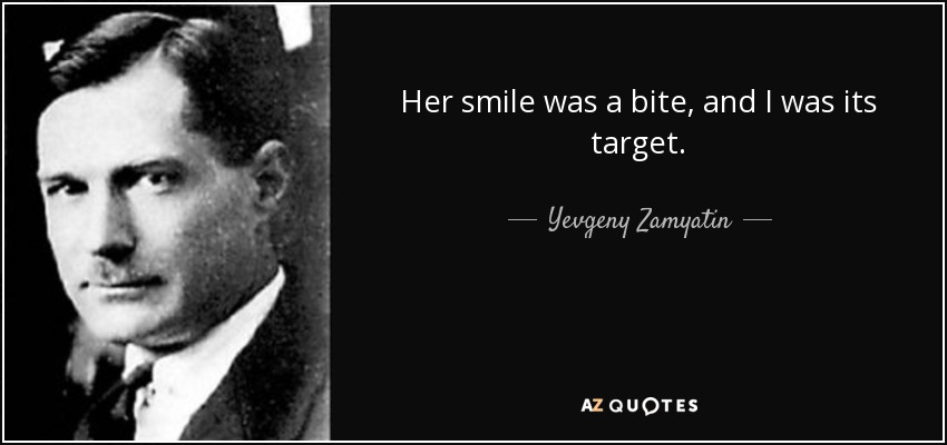 Her smile was a bite, and I was its target. - Yevgeny Zamyatin