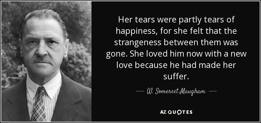 Her tears were partly tears of happiness, for she felt that the strangeness between them was gone. She loved him now with a new love because he had made her suffer. - W. Somerset Maugham