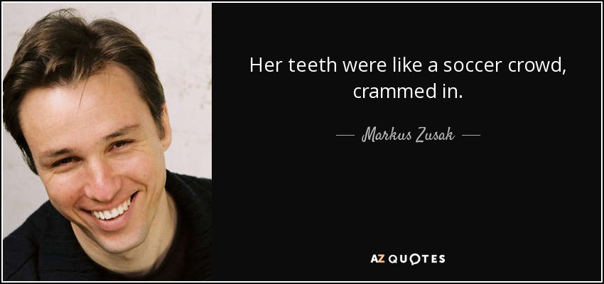 Her teeth were like a soccer crowd, crammed in. - Markus Zusak