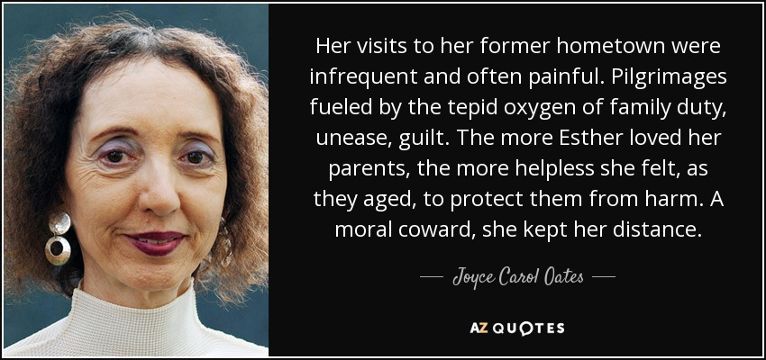 Her visits to her former hometown were infrequent and often painful. Pilgrimages fueled by the tepid oxygen of family duty, unease, guilt. The more Esther loved her parents, the more helpless she felt, as they aged, to protect them from harm. A moral coward, she kept her distance. - Joyce Carol Oates