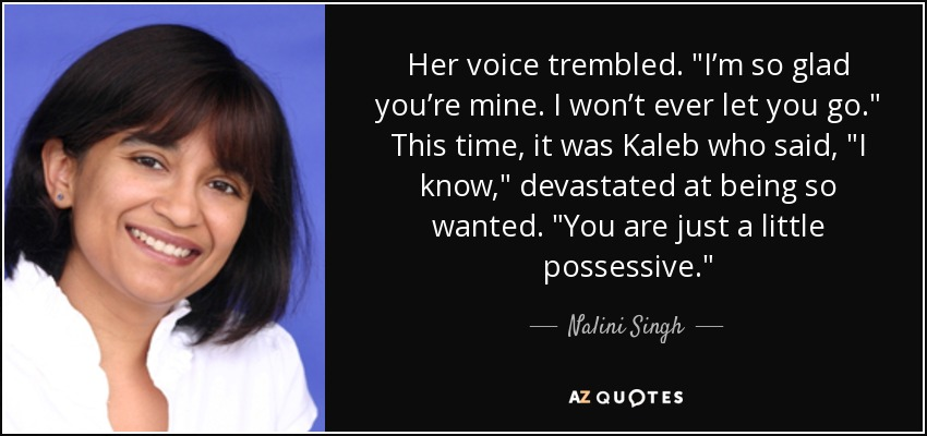 """Her voice trembled. """"I'm so glad you're mine. I won't ever let you go."""" This time, it was Kaleb who said, """"I know,"""" devastated at being so wanted. """"You are just a little possessive. - Nalini Singh"""