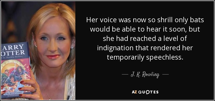 Her voice was now so shrill only bats would be able to hear it soon, but she had reached a level of indignation that rendered her temporarily speechless. - J. K. Rowling