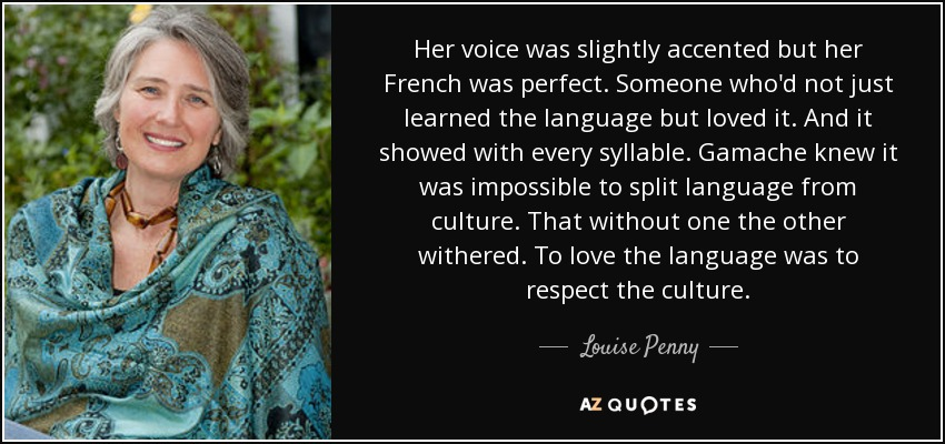 Her voice was slightly accented but her French was perfect. Someone who'd not just learned the language but loved it. And it showed with every syllable. Gamache knew it was impossible to split language from culture. That without one the other withered. To love the language was to respect the culture. - Louise Penny