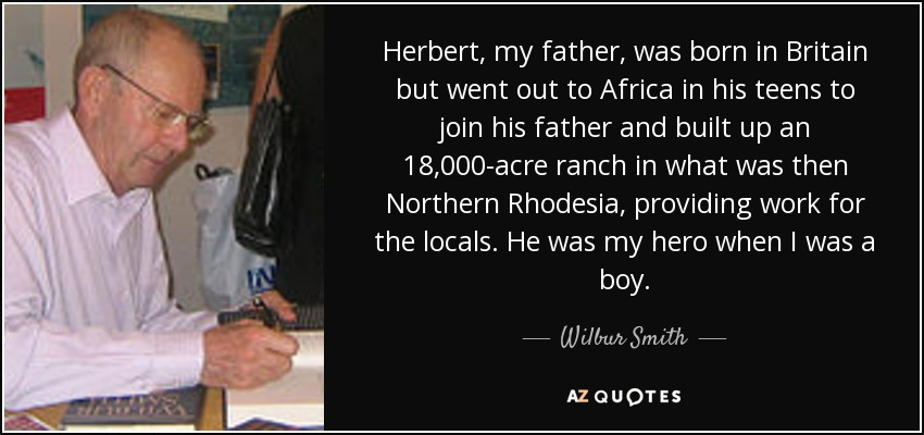 Herbert, my father, was born in Britain but went out to Africa in his teens to join his father and built up an 18,000-acre ranch in what was then Northern Rhodesia, providing work for the locals. He was my hero when I was a boy. - Wilbur Smith
