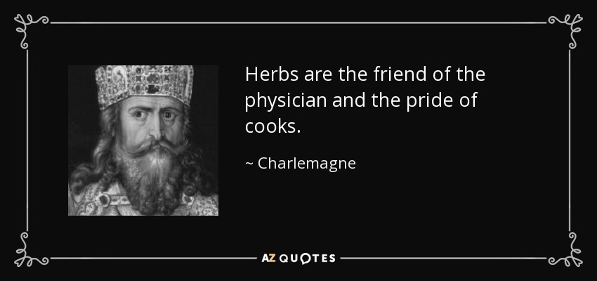Herbs are the friend of the physician and the pride of cooks. - Charlemagne