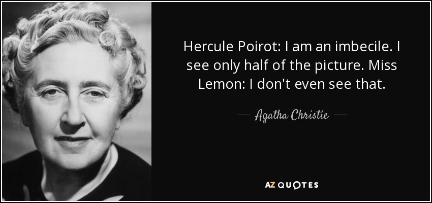 Hercule Poirot: I am an imbecile. I see only half of the picture. Miss Lemon: I don't even see that. - Agatha Christie